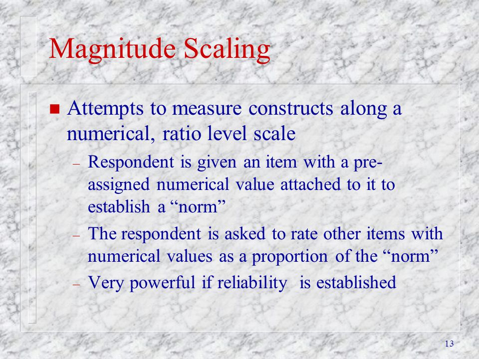 Magnitude Scaling Attempts to measure constructs along a numerical, ratio level scale.
