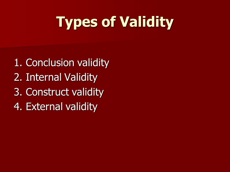 Types of Validity 1. Conclusion validity 2. Internal Validity