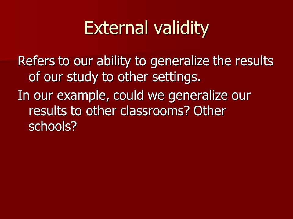 External validity Refers to our ability to generalize the results of our study to other settings.