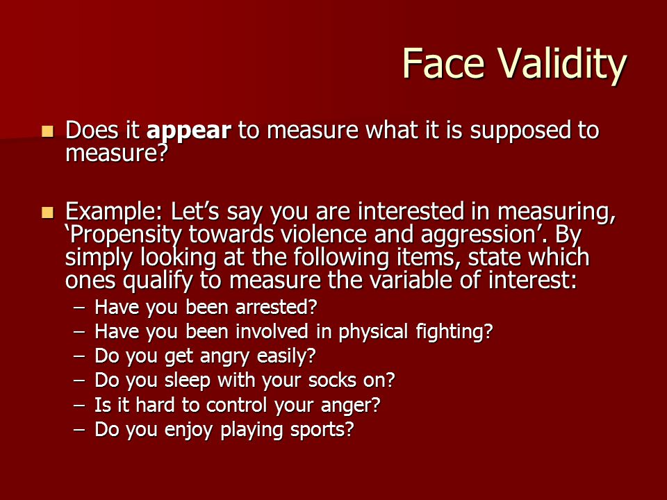 Face Validity Does it appear to measure what it is supposed to measure