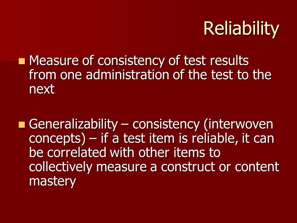 Reliability Measure of consistency of test results from one administration of the test to the next.