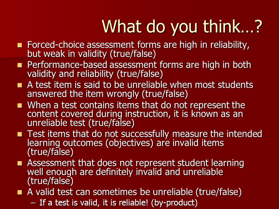 What do you think… Forced-choice assessment forms are high in reliability, but weak in validity (true/false)