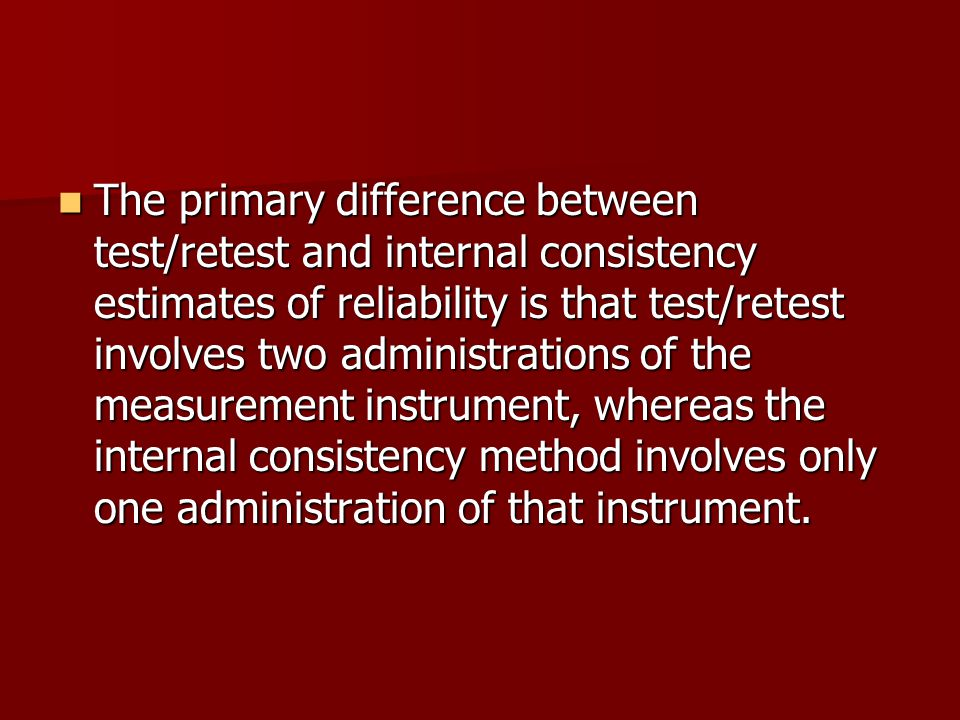 The primary difference between test/retest and internal consistency estimates of reliability is that test/retest involves two administrations of the measurement instrument, whereas the internal consistency method involves only one administration of that instrument.