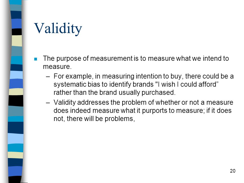 Validity The purpose of measurement is to measure what we intend to measure.