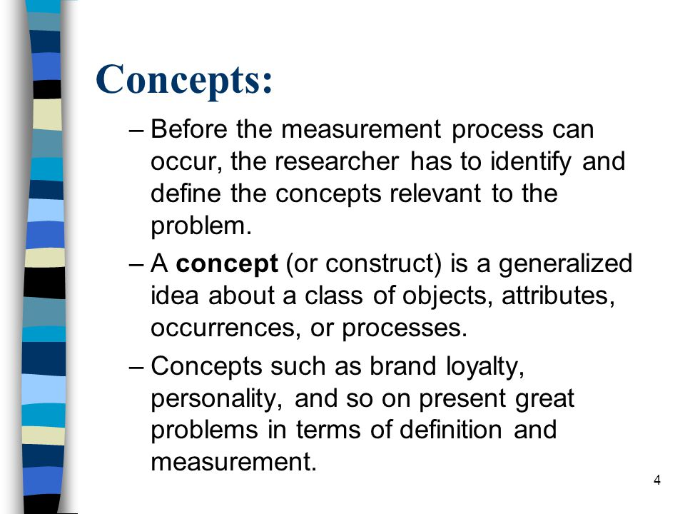 Concepts: Before the measurement process can occur, the researcher has to identify and define the concepts relevant to the problem.