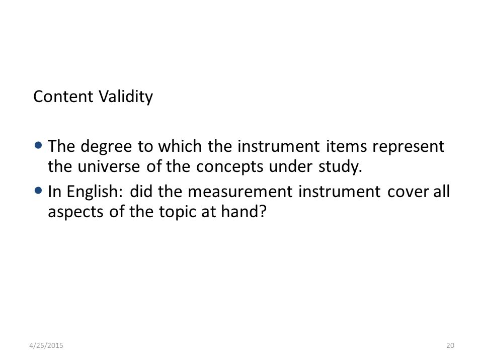 Content Validity The degree to which the instrument items represent the universe of the concepts under study.
