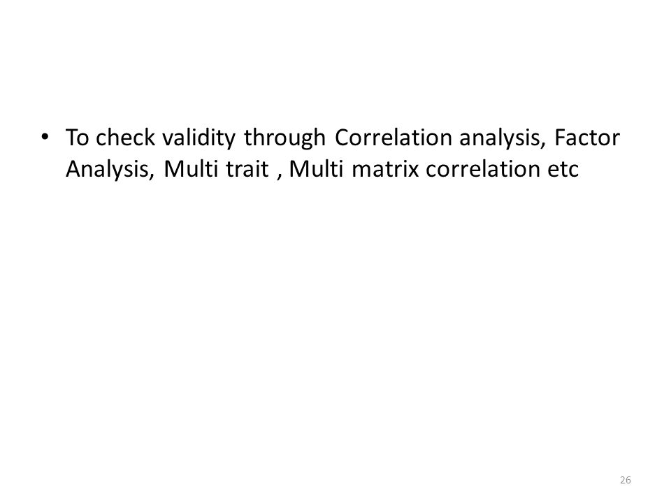To check validity through Correlation analysis, Factor Analysis, Multi trait , Multi matrix correlation etc