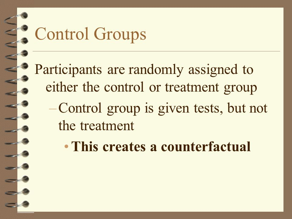 Control Groups Participants are randomly assigned to either the control or treatment group. Control group is given tests, but not the treatment.