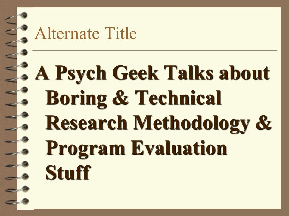 Alternate Title A Psych Geek Talks about Boring & Technical Research Methodology & Program Evaluation Stuff.