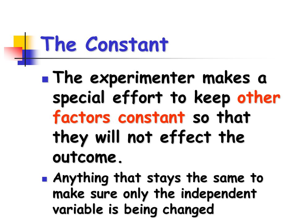 The Constant The experimenter makes a special effort to keep other factors constant so that they will not effect the outcome.