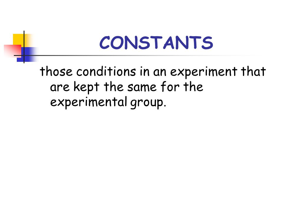 CONSTANTS those conditions in an experiment that are kept the same for the experimental group.