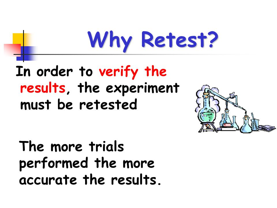 Why Retest. In order to verify the results, the experiment must be retested.