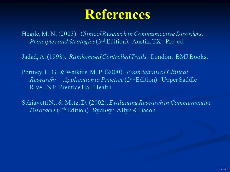 References Hegde, M. N. (2003). Clinical Research in Communicative Disorders: Principles and Strategies (3rd Edition). Austin, TX: Pro-ed.