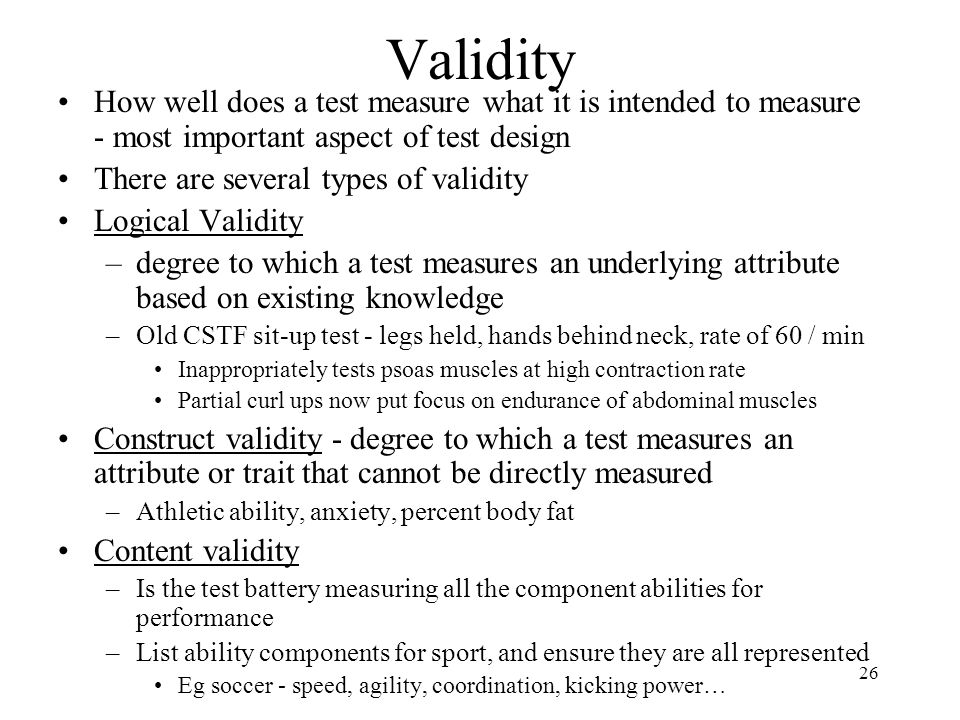 Validity How well does a test measure what it is intended to measure - most important aspect of test design.