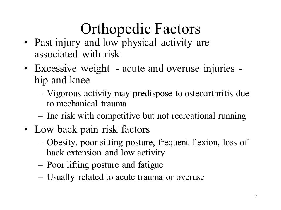 Orthopedic Factors Past injury and low physical activity are associated with risk. Excessive weight - acute and overuse injuries - hip and knee.