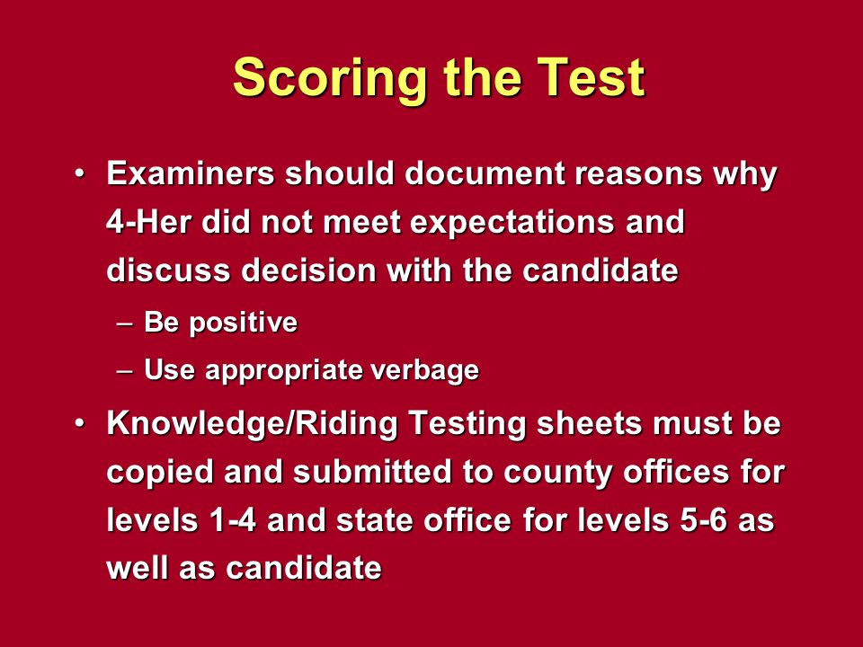 Scoring the Test Examiners should document reasons why 4-Her did not meet expectations and discuss decision with the candidate.