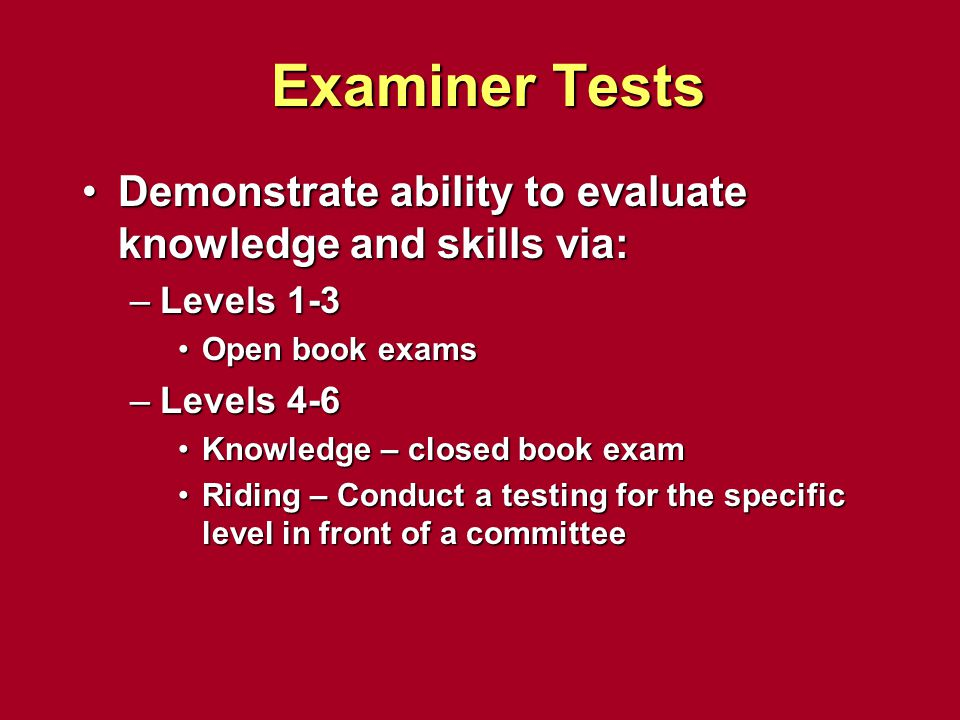 Examiner Tests Demonstrate ability to evaluate knowledge and skills via: Levels 1-3. Open book exams.