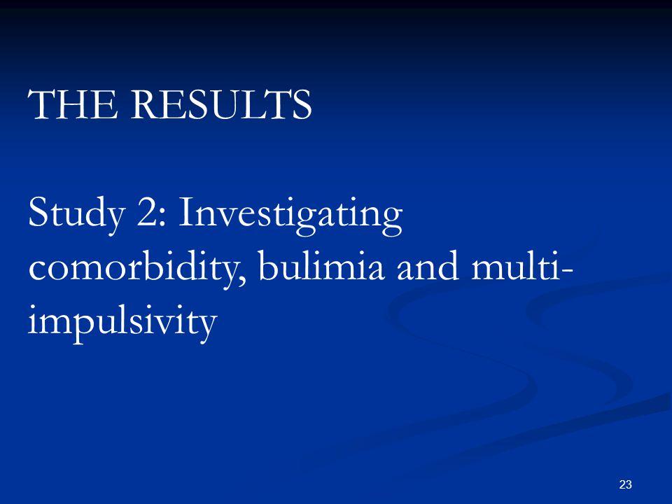 THE RESULTS Study 2: Investigating comorbidity, bulimia and multi-impulsivity