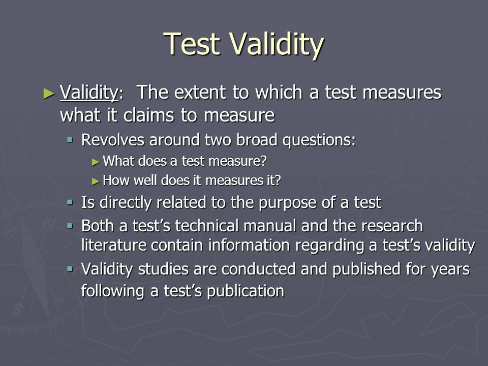 Test Validity Validity: The extent to which a test measures what it claims to measure. Revolves around two broad questions: