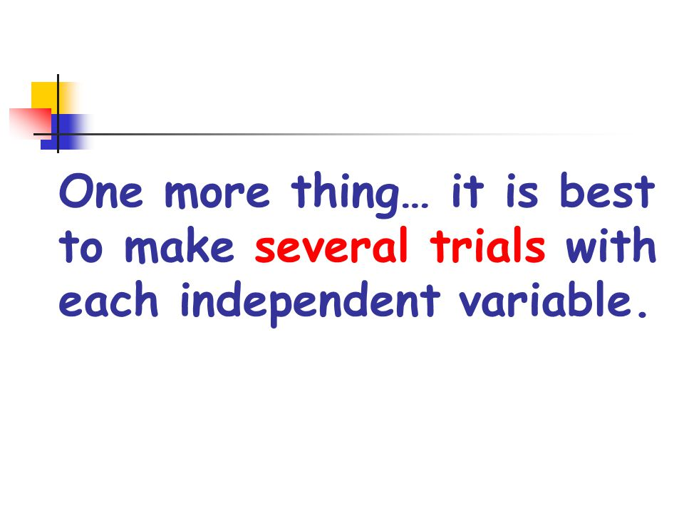 One more thing… it is best to make several trials with each independent variable.