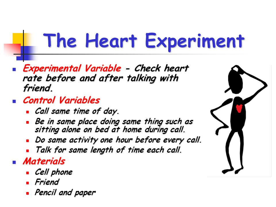 The Heart Experiment Experimental Variable - Check heart rate before and after talking with friend.