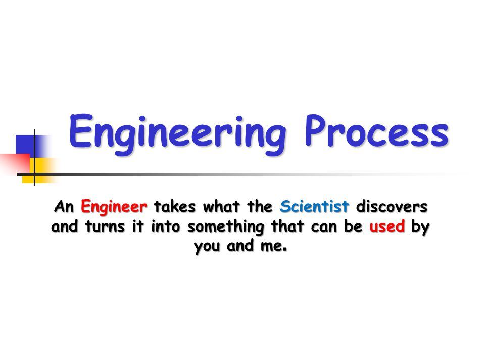 Engineering Process An Engineer takes what the Scientist discovers and turns it into something that can be used by you and me.