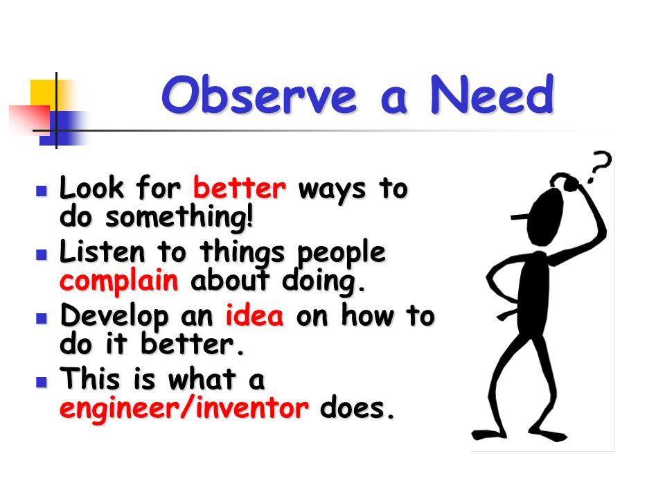 Observe a Need Look for better ways to do something!