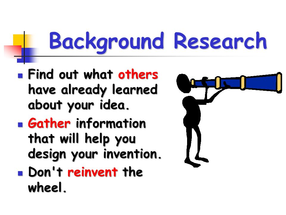 Background Research Find out what others have already learned about your idea. Gather information that will help you design your invention.