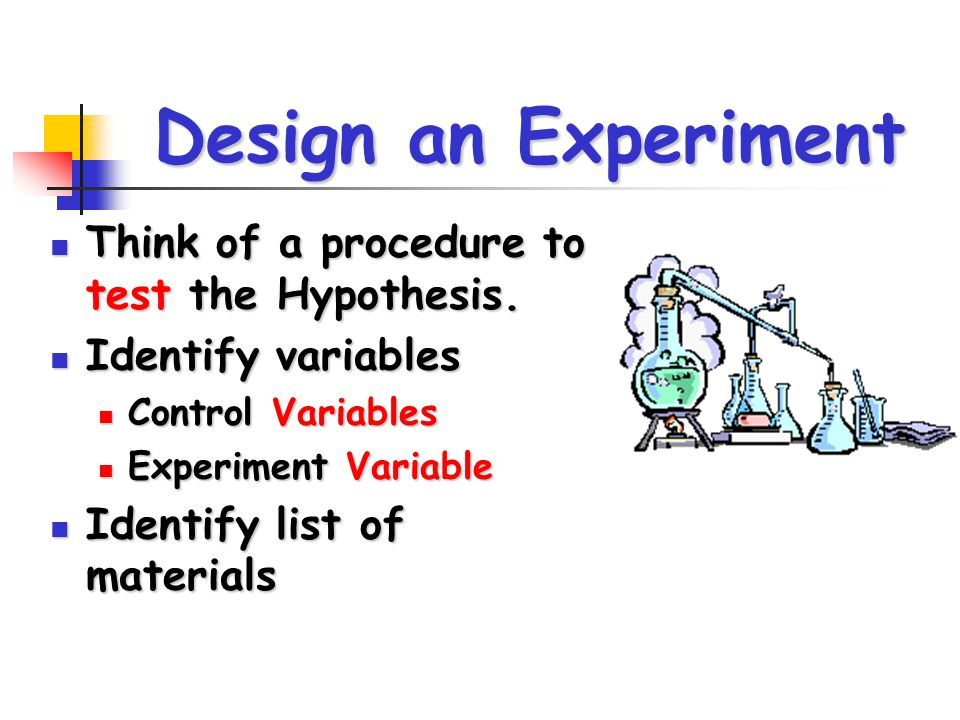 Design an Experiment Think of a procedure to test the Hypothesis.
