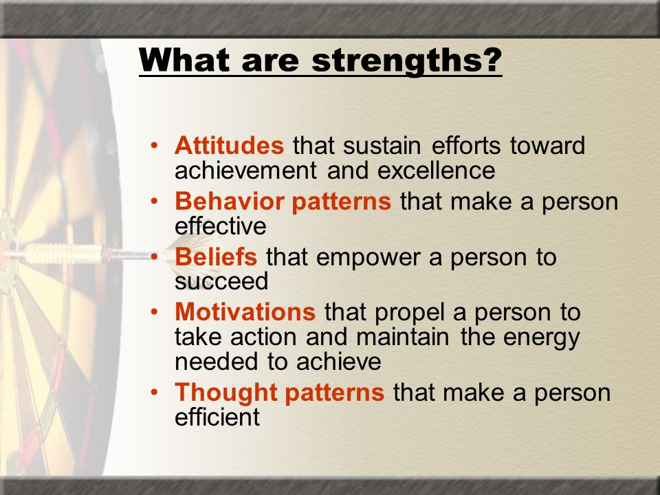 What are strengths Attitudes that sustain efforts toward achievement and excellence. Behavior patterns that make a person effective.