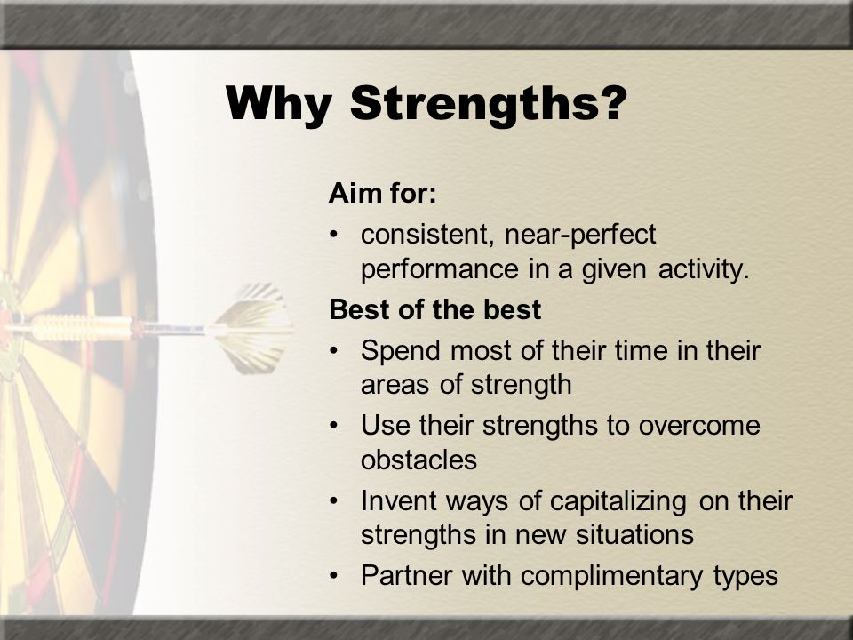 Why Strengths Aim for: consistent, near-perfect performance in a given activity. Best of the best.