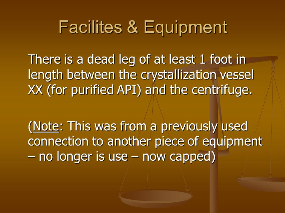 Facilites & Equipment There is a dead leg of at least 1 foot in length between the crystallization vessel XX (for purified API) and the centrifuge.