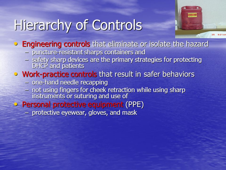 Hierarchy of Controls Engineering controls that eliminate or isolate the hazard. puncture-resistant sharps containers and.