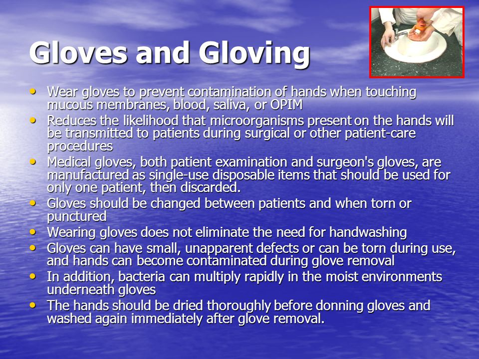 Gloves and Gloving Wear gloves to prevent contamination of hands when touching mucous membranes, blood, saliva, or OPIM.