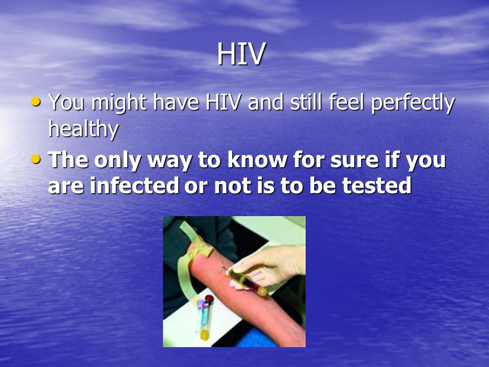 HIV You might have HIV and still feel perfectly healthy