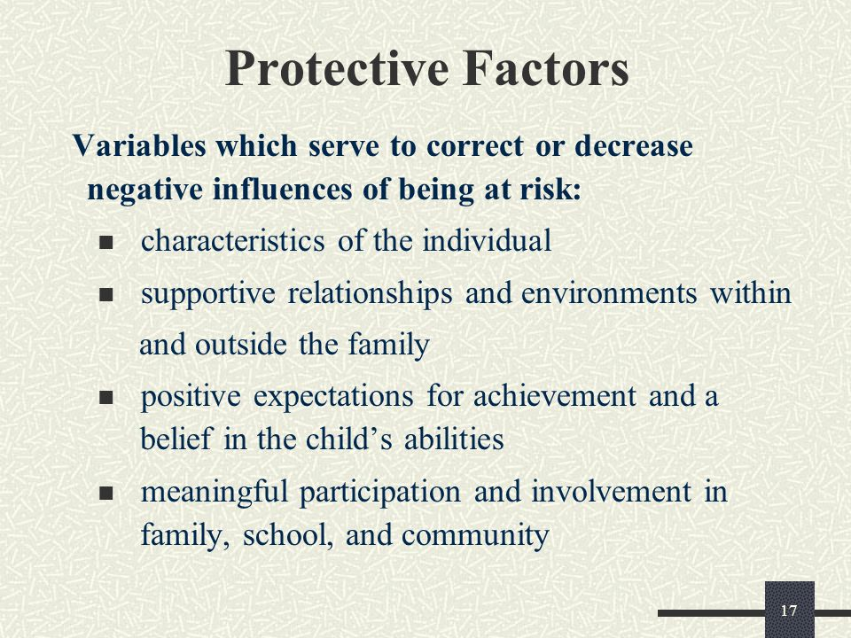 Protective Factors Variables which serve to correct or decrease negative influences of being at risk: