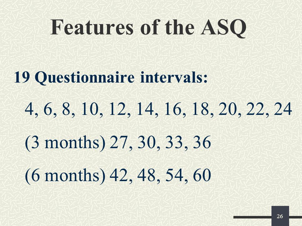 Features of the ASQ 19 Questionnaire intervals: 4, 6, 8, 10, 12, 14, 16, 18, 20, 22, 24 (3 months) 27, 30, 33, 36 (6 months) 42, 48, 54, 60.