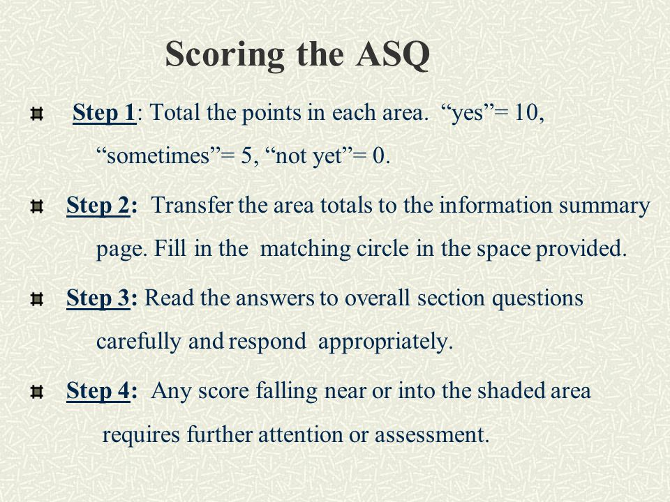 Scoring the ASQ Step 1: Total the points in each area. yes = 10, sometimes = 5, not yet = 0.