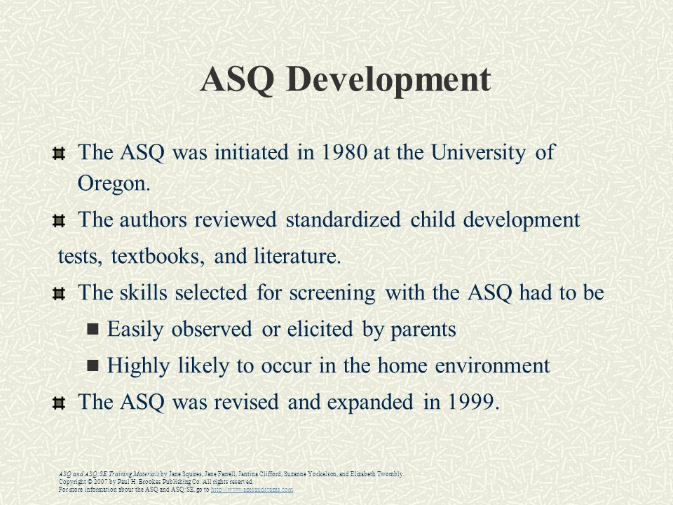 ASQ Development The ASQ was initiated in 1980 at the University of Oregon. The authors reviewed standardized child development.