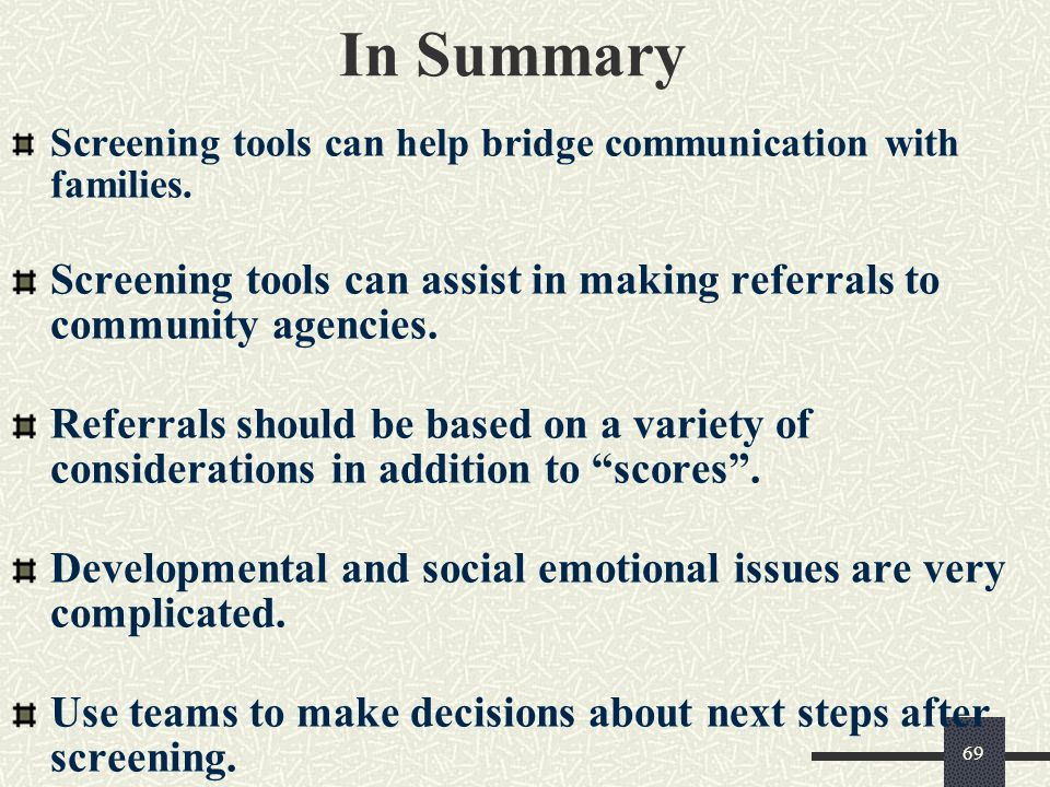 In Summary Screening tools can help bridge communication with families. Screening tools can assist in making referrals to community agencies.