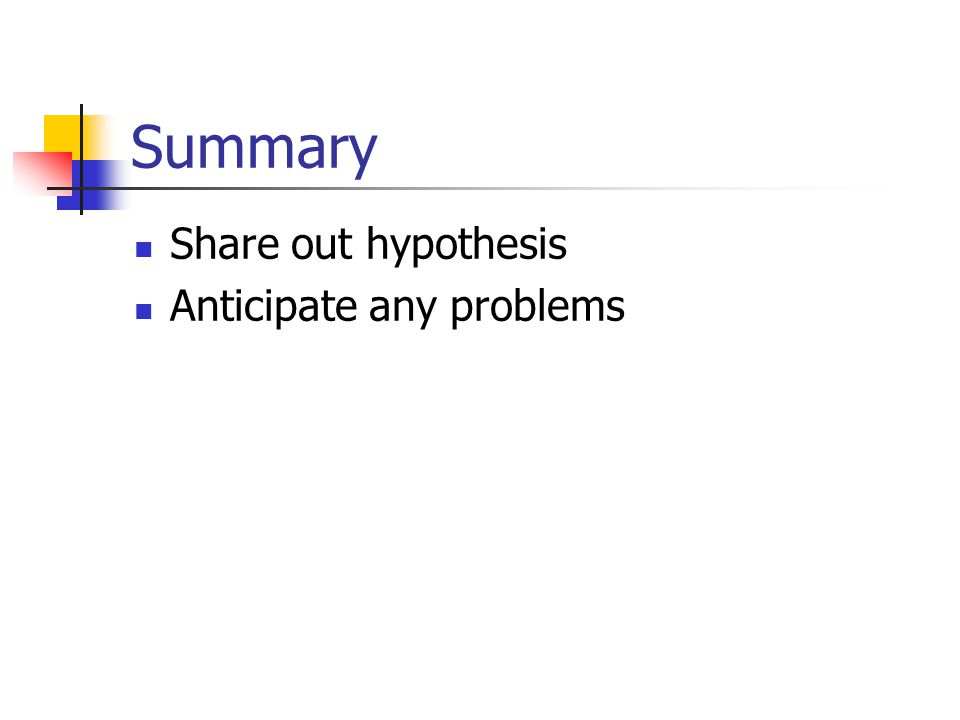 Summary Share out hypothesis Anticipate any problems