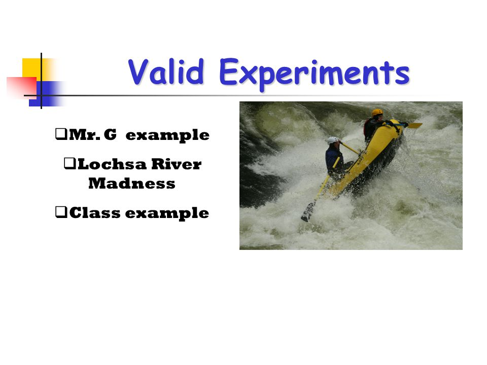 Valid Experiments Mr. G example Lochsa River Madness Class example