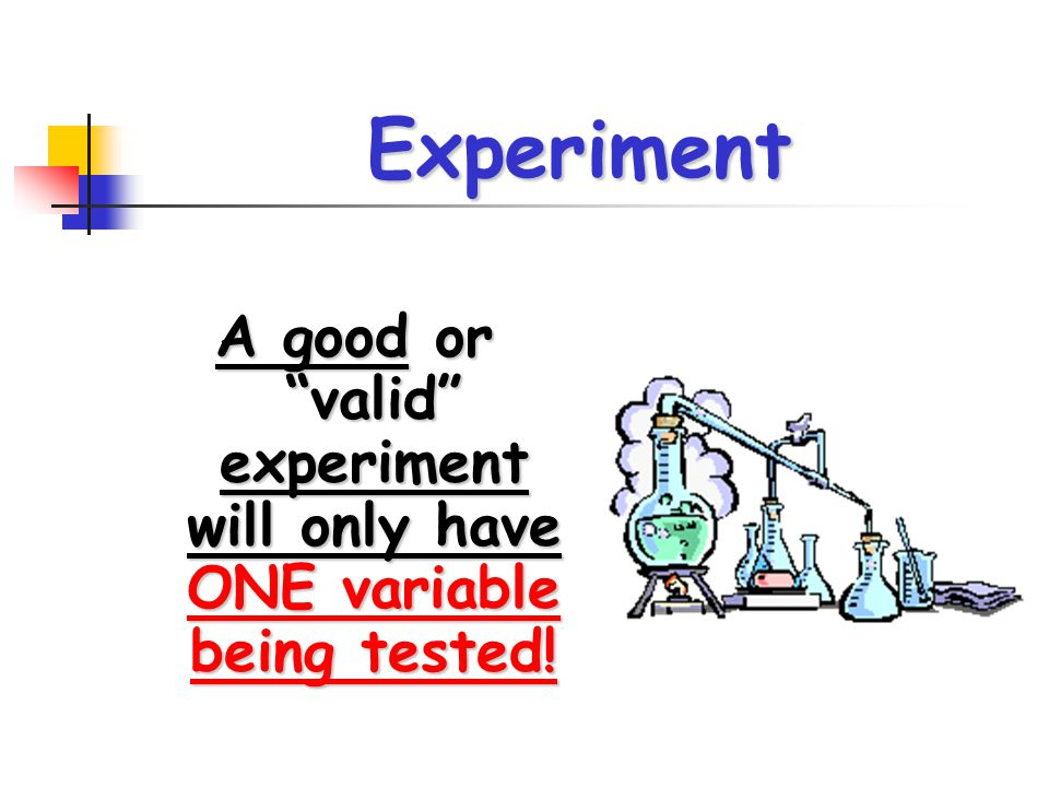 A good or valid experiment will only have ONE variable being tested!