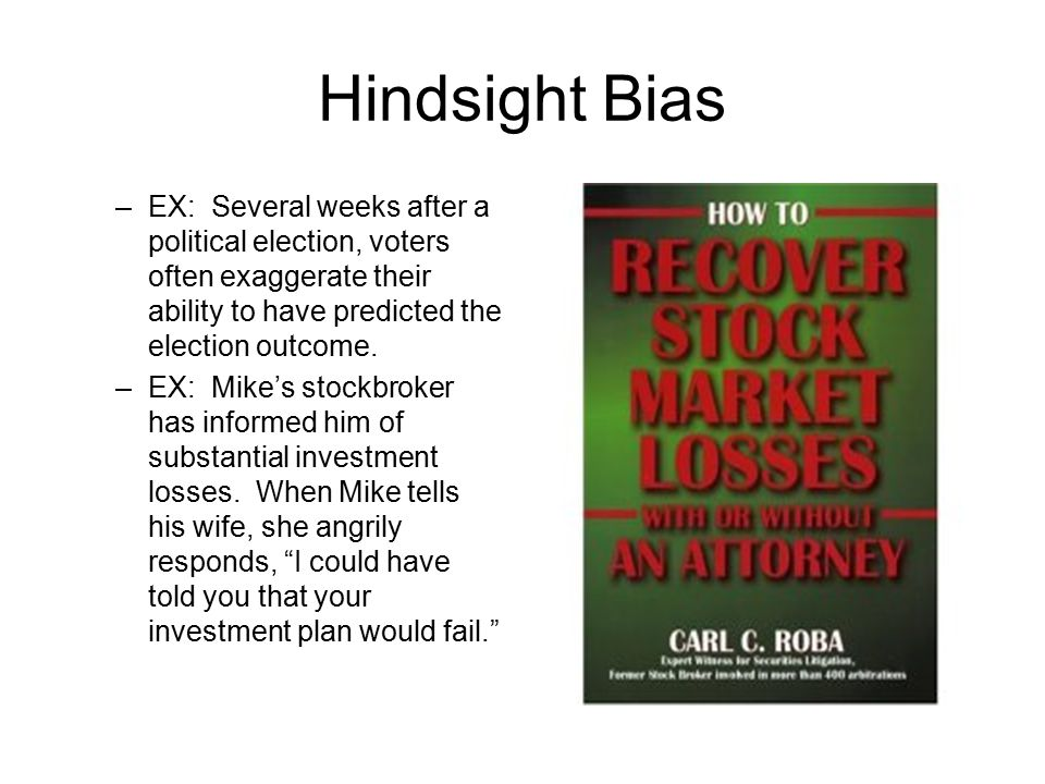 Hindsight Bias EX: Several weeks after a political election, voters often exaggerate their ability to have predicted the election outcome.