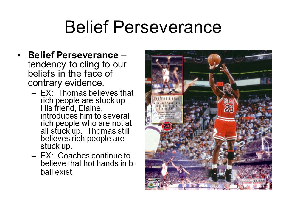 Belief Perseverance Belief Perseverance – tendency to cling to our beliefs in the face of contrary evidence.