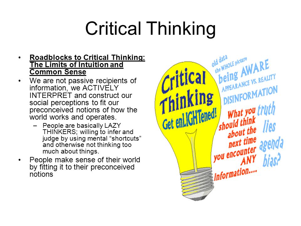 Critical Thinking Roadblocks to Critical Thinking: The Limits of Intuition and Common Sense.