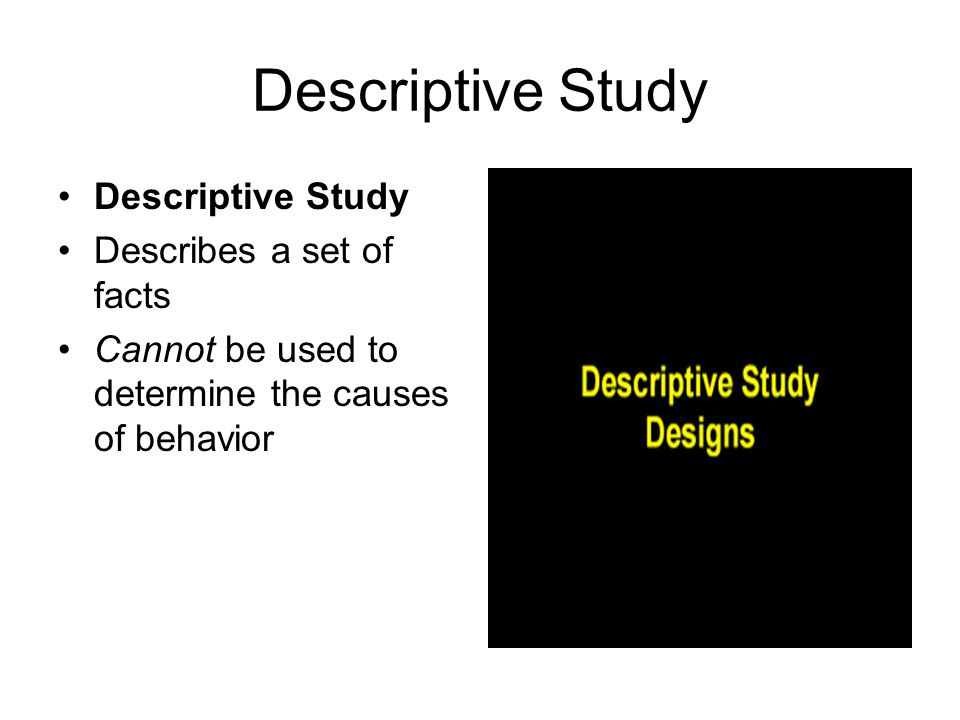 Descriptive Study Descriptive Study Describes a set of facts