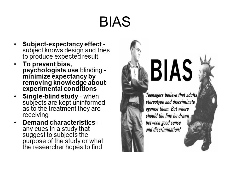 BIAS Subject-expectancy effect - subject knows design and tries to produce expected result.