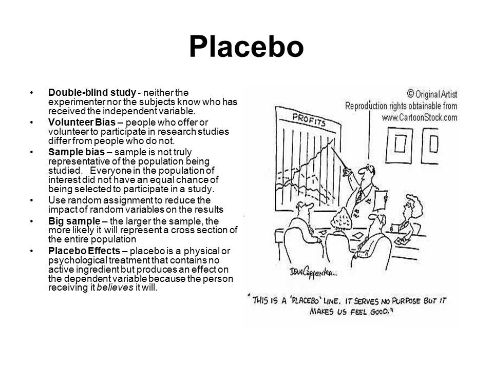 Placebo Double-blind study - neither the experimenter nor the subjects know who has received the independent variable.