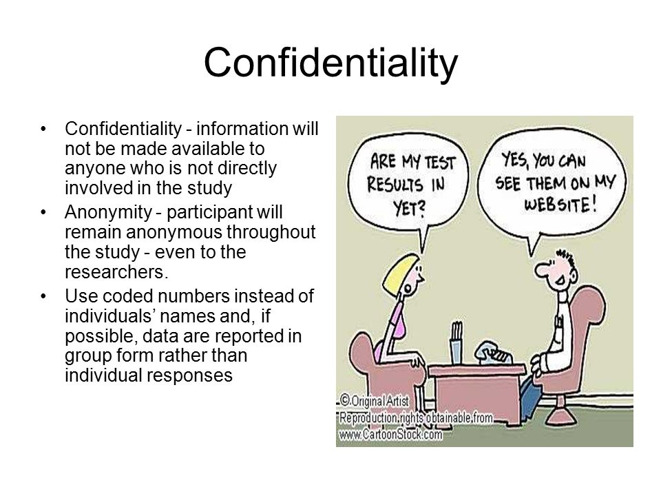 Confidentiality Confidentiality - information will not be made available to anyone who is not directly involved in the study.